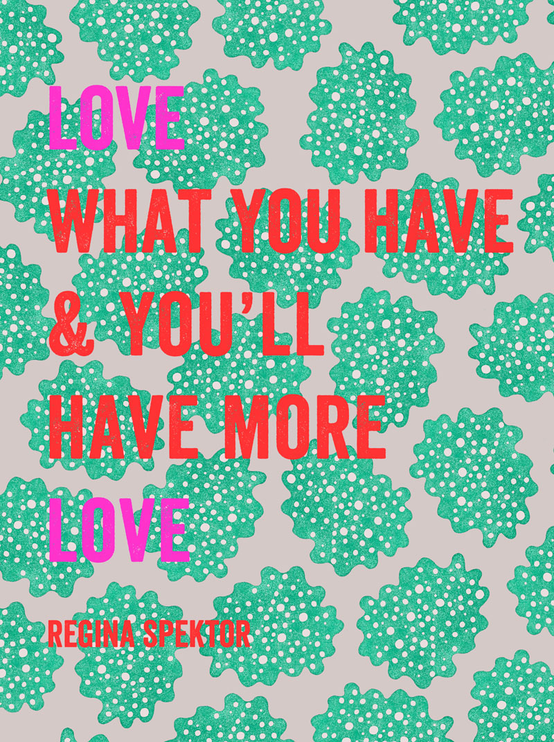 Love what you have and you'll have more love // Regina Spektor quote